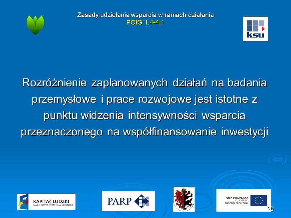 Zasady udzielania wsparcia w ramach działania POIG 1.4-4.1 Rozróżnienie zaplanowanych działań na badania przemysłowe i prace rozwojowe jest istotne z punktu widzenia intensywności wsparcia przeznaczonego na współfinansowanie inwestycji 20