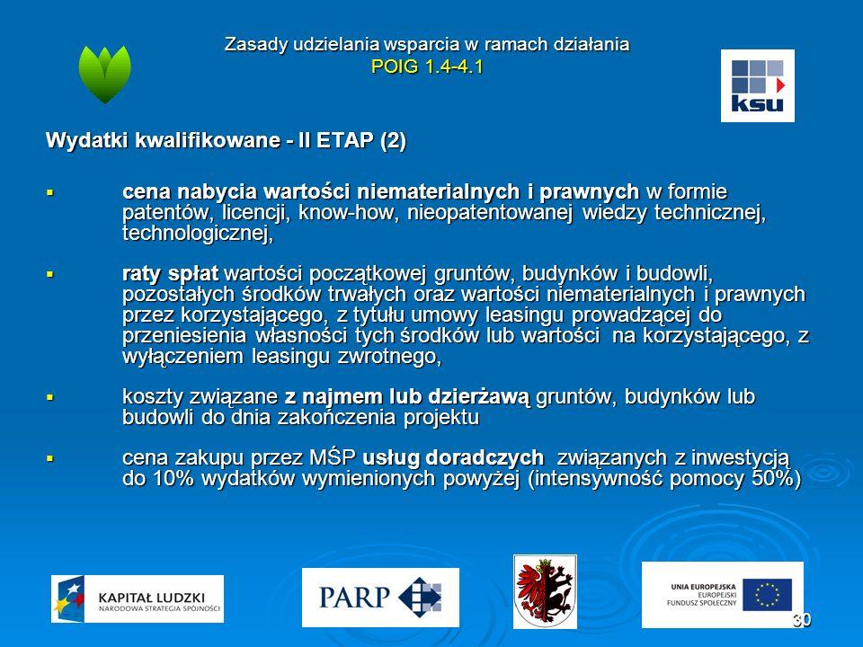 Zasady udzielania wsparcia w ramach działania POIG 1.4-4.1 Wydatki kwalifikowane - II ETAP (2)  cena nabycia wartości niematerialnych i prawnych w formie patentów, licencji, know-how, nieopatentowanej wiedzy technicznej, technologicznej,  raty spłat wartości początkowej gruntów, budynków i budowli, pozostałych środków trwałych oraz wartości niematerialnych i prawnych przez korzystającego, z tytułu umowy leasingu prowadzącej do przeniesienia własności tych środków lub wartości na korzystającego, z wyłączeniem leasingu zwrotnego,  koszty związane z najmem lub dzierżawą gruntów, budynków lub budowli do dnia zakończenia projektu  cena zakupu przez MŚP usług doradczych związanych z inwestycją do 10% wydatków wymienionych powyżej (intensywność pomocy 50%) 30