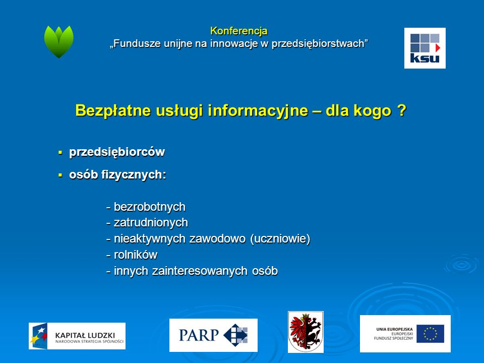 """Konferencja """"Fundusze unijne na innowacje w przedsiębiorstwach"""" Bezpłatne usługi informacyjne – dla kogo ?  przedsiębiorców  osób fizycznych: - bezr"""