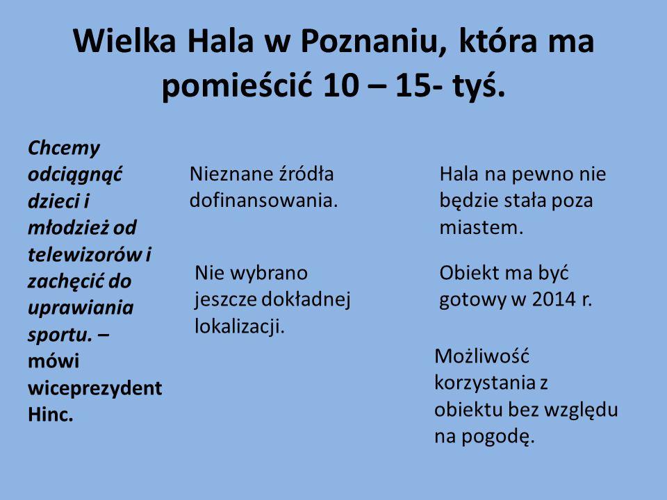 Wielka Hala w Poznaniu, która ma pomieścić 10 – 15- tyś. Chcemy odciągnąć dzieci i młodzież od telewizorów i zachęcić do uprawiania sportu. – mówi wic
