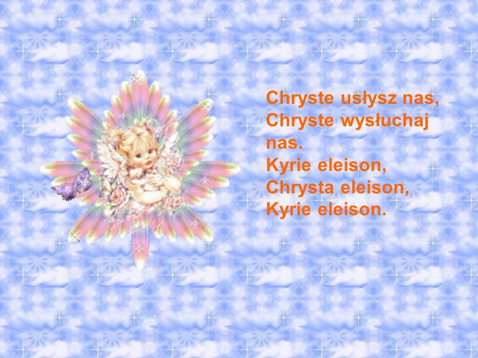 Chryste usłysz nas, Chryste wysłuchaj nas. Kyrie eleison, Chrysta eleison, Kyrie eleison.