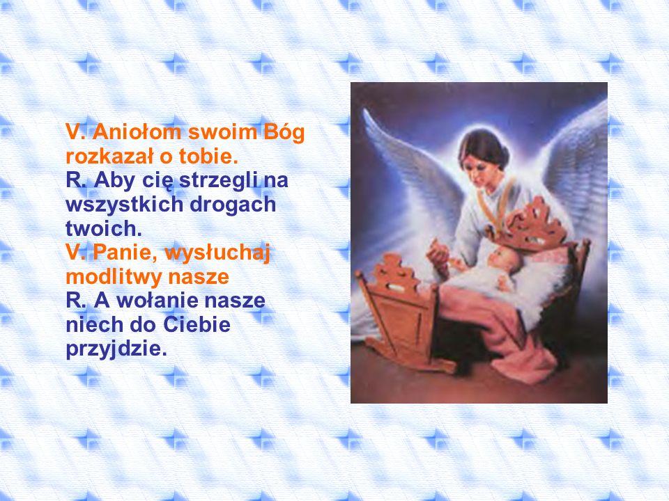 V. Aniołom swoim Bóg rozkazał o tobie. R. Aby cię strzegli na wszystkich drogach twoich. V. Panie, wysłuchaj modlitwy nasze R. A wołanie nasze niech d