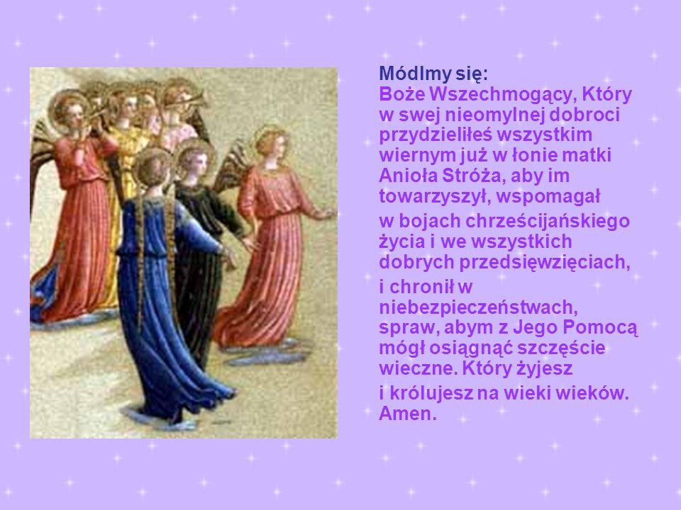 Módlmy się: Boże Wszechmogący, Który w swej nieomylnej dobroci przydzieliłeś wszystkim wiernym już w łonie matki Anioła Stróża, aby im towarzyszył, ws