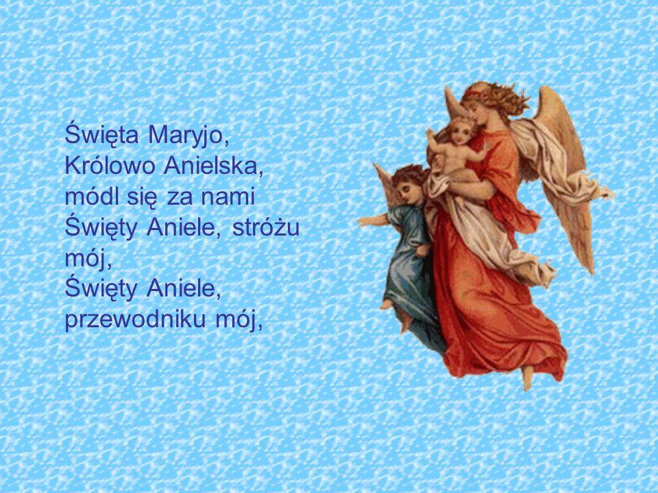 Święta Maryjo, Królowo Anielska, módl się za nami Święty Aniele, stróżu mój, Święty Aniele, przewodniku mój,