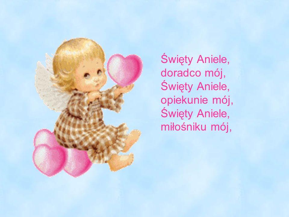 Święty Aniele, doradco mój, Święty Aniele, opiekunie mój, Święty Aniele, miłośniku mój,