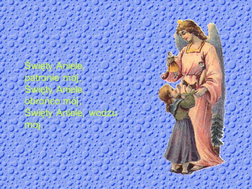Święty Aniele, patronie mój, Święty Aniele, obrońco mój, Święty Aniele, wodzu mój,