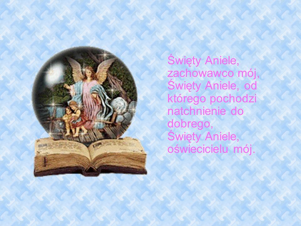 Święty Aniele, zachowawco mój, Święty Aniele, od którego pochodzi natchnienie do dobrego, Święty Aniele, oświecicielu mój.