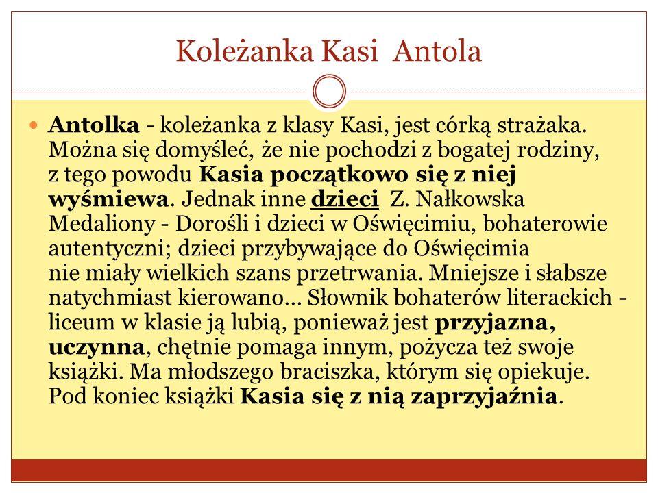 Koleżanka Kasi Antola Antolka - koleżanka z klasy Kasi, jest córką strażaka.