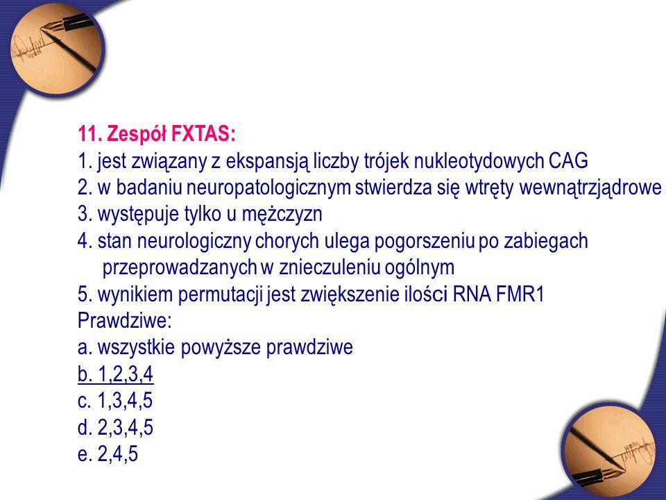 11. Zespół FXTAS: 1. jest związany z ekspansją liczby trójek nukleotydowych CAG 2. w badaniu neuropatologicznym stwierdza się wtręty wewnątrzjądrowe 3