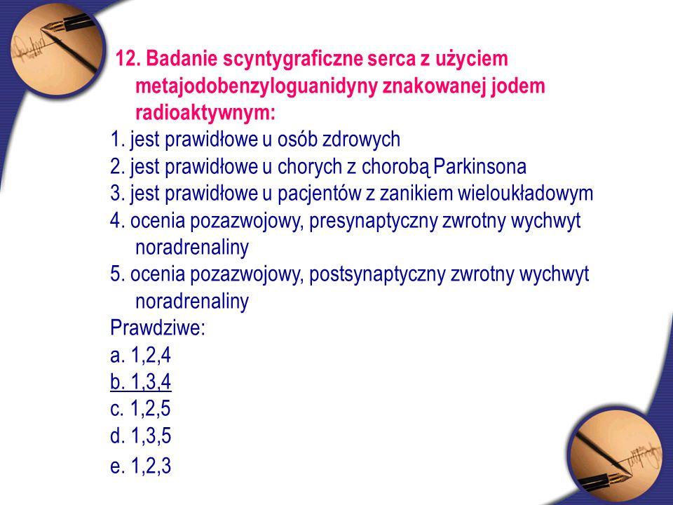 12. Badanie scyntygraficzne serca z użyciem metajodobenzyloguanidyny znakowanej jodem radioaktywnym: 1. jest prawidłowe u osób zdrowych 2. jest prawid