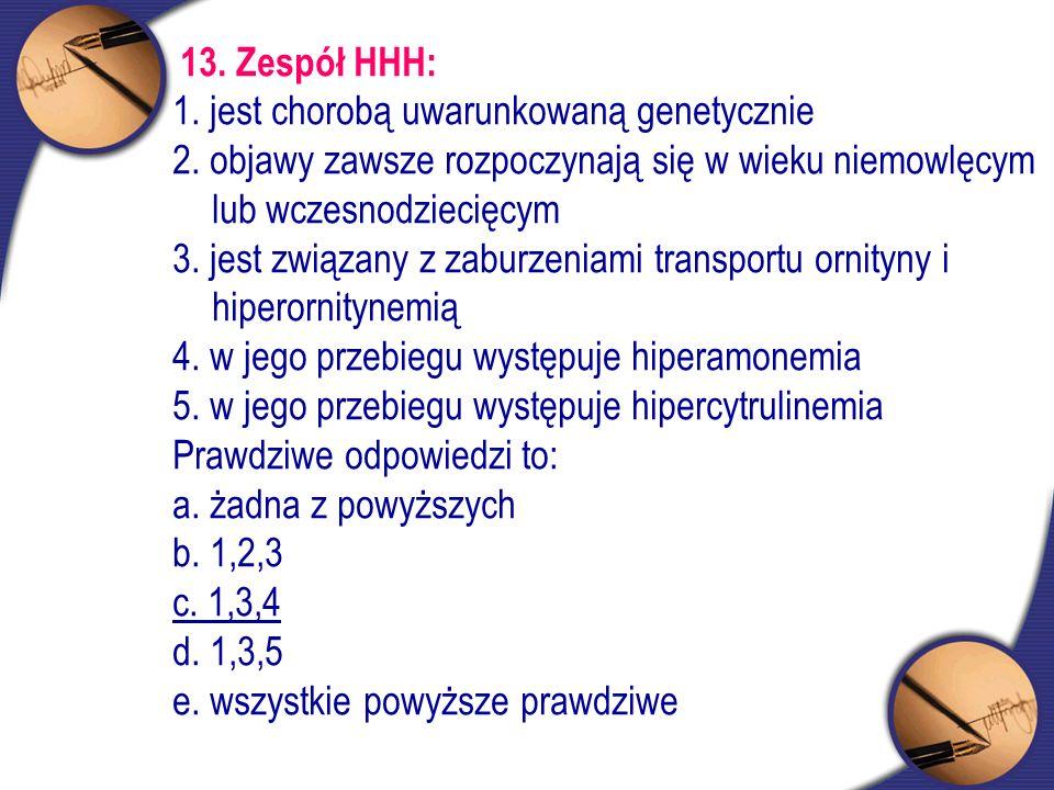 13. Zespół HHH: 1. jest chorobą uwarunkowaną genetycznie 2. objawy zawsze rozpoczynają się w wieku niemowlęcym lub wczesnodziecięcym 3. jest związany