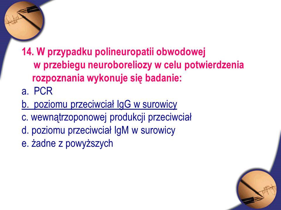 14. W przypadku polineuropatii obwodowej w przebiegu neuroboreliozy w celu potwierdzenia rozpoznania wykonuje się badanie: a. PCR b. poziomu przeciwci