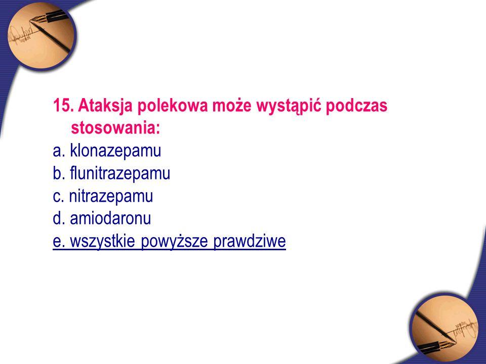 15. Ataksja polekowa może wystąpić podczas stosowania: a. klonazepamu b. flunitrazepamu c. nitrazepamu d. amiodaronu e. wszystkie powyższe prawdziwe