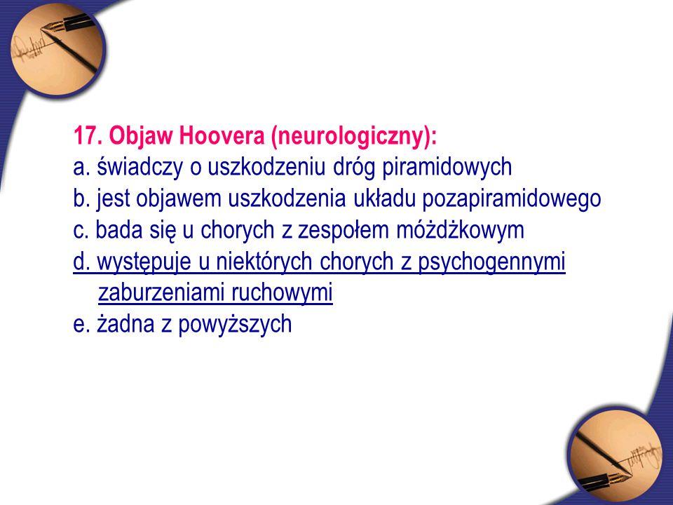 17. Objaw Hoovera (neurologiczny): a. świadczy o uszkodzeniu dróg piramidowych b. jest objawem uszkodzenia układu pozapiramidowego c. bada się u chory