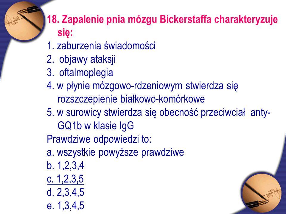 18. Zapalenie pnia mózgu Bickerstaffa charakteryzuje się: 1. zaburzenia świadomości 2. objawy ataksji 3. oftalmoplegia 4. w płynie mózgowo-rdzeniowym