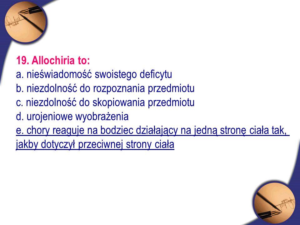 19. Allochiria to: a. nieświadomość swoistego deficytu b. niezdolność do rozpoznania przedmiotu c. niezdolność do skopiowania przedmiotu d. urojeniowe