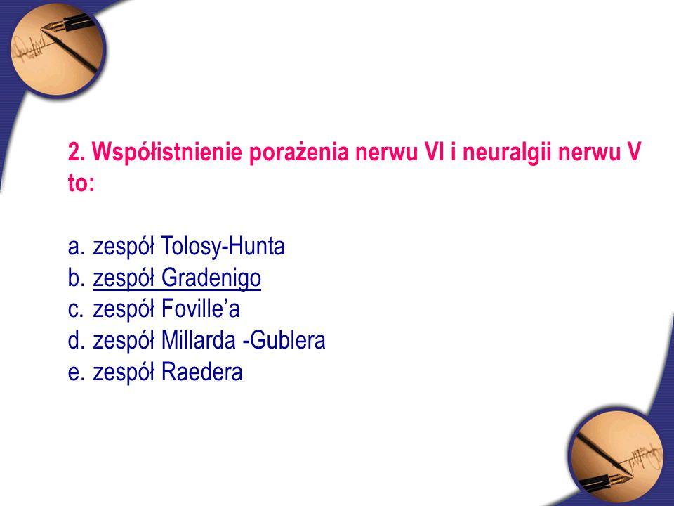 2. Współistnienie porażenia nerwu VI i neuralgii nerwu V to: a.zespół Tolosy-Hunta b.zespół Gradenigo c.zespół Foville'a d.zespół Millarda -Gublera e.