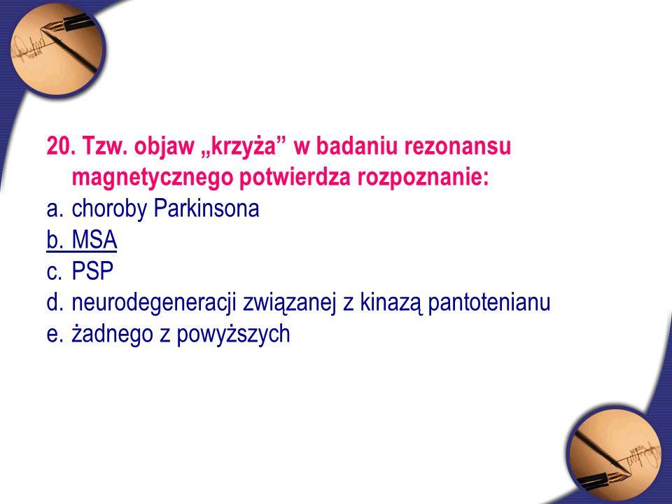 """20. Tzw. objaw """"krzyża"""" w badaniu rezonansu magnetycznego potwierdza rozpoznanie: a.choroby Parkinsona b.MSA c.PSP d. neurodegeneracji związanej z kin"""