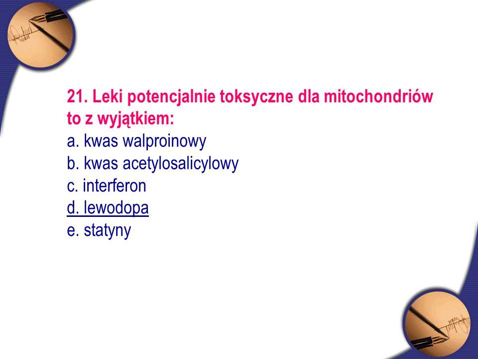21. Leki potencjalnie toksyczne dla mitochondriów to z wyjątkiem: a. kwas walproinowy b. kwas acetylosalicylowy c. interferon d. lewodopa e. statyny