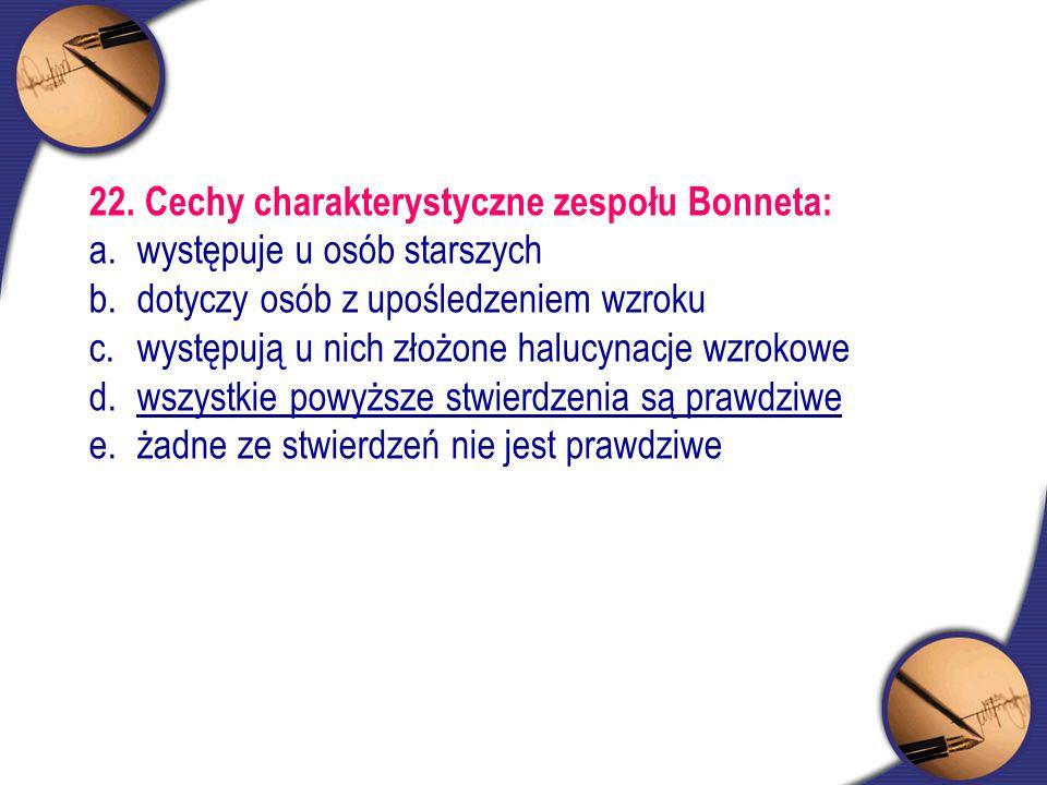 22. Cechy charakterystyczne zespołu Bonneta: a. występuje u osób starszych b. dotyczy osób z upośledzeniem wzroku c. występują u nich złożone halucyna