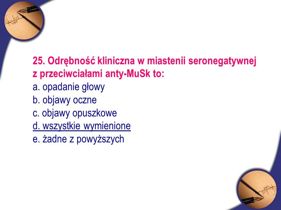 25. Odrębność kliniczna w miastenii seronegatywnej z przeciwciałami anty-MuSk to: a. opadanie głowy b. objawy oczne c. objawy opuszkowe d. wszystkie w