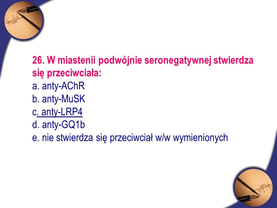 26. W miastenii podwójnie seronegatywnej stwierdza się przeciwciała: a. anty-AChR b. anty-MuSK c. anty-LRP4 d. anty-GQ1b e. nie stwierdza się przeciwc