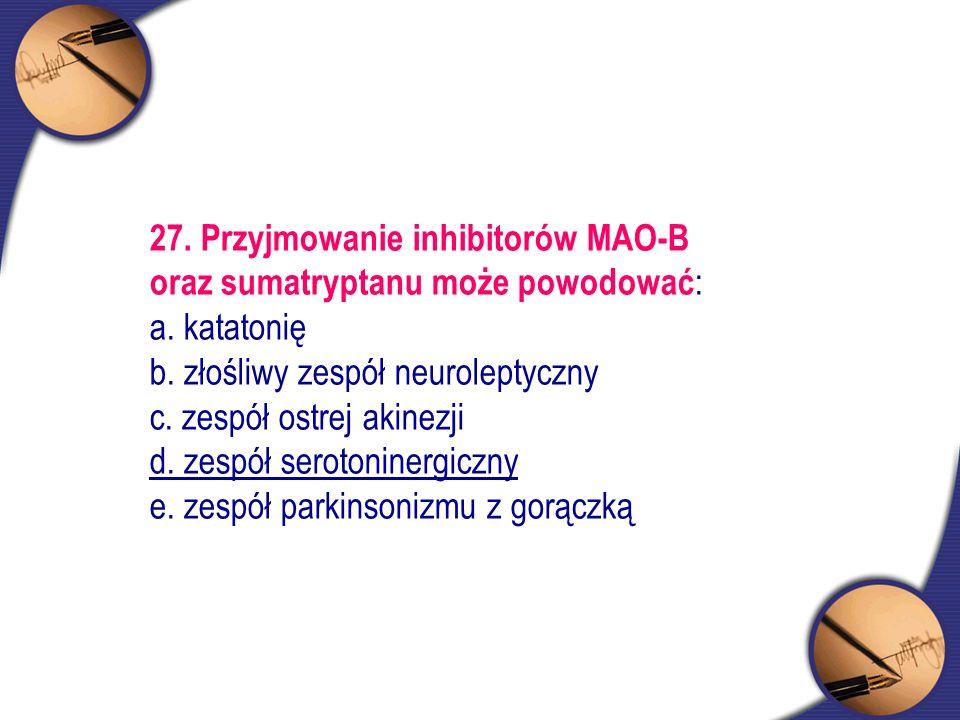 27. Przyjmowanie inhibitorów MAO-B oraz sumatryptanu może powodować : a. katatonię b. złośliwy zespół neuroleptyczny c. zespół ostrej akinezji d. zesp