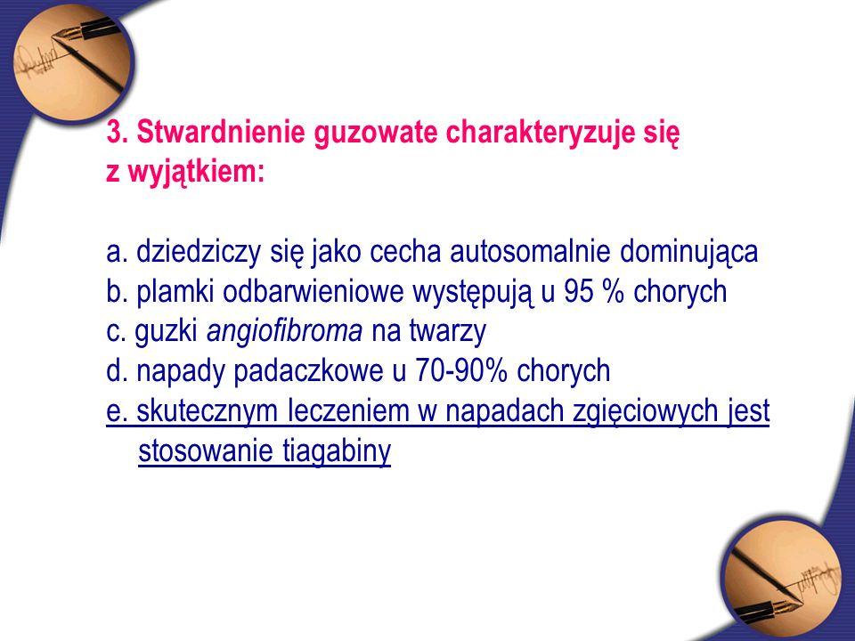 3. Stwardnienie guzowate charakteryzuje się z wyjątkiem: a. dziedziczy się jako cecha autosomalnie dominująca b. plamki odbarwieniowe występują u 95 %