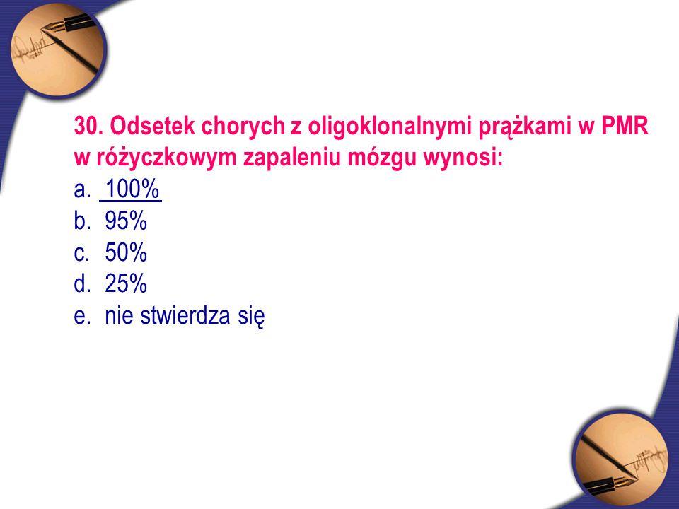 30. Odsetek chorych z oligoklonalnymi prążkami w PMR w różyczkowym zapaleniu mózgu wynosi: a. 100% b. 95% c. 50% d. 25% e. nie stwierdza się