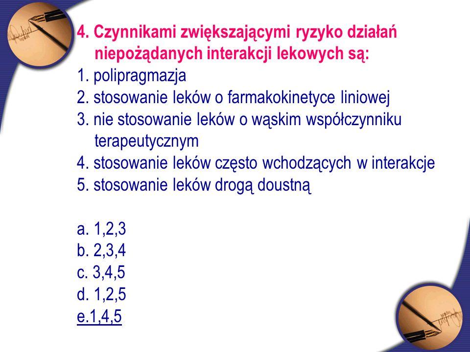 4. Czynnikami zwiększającymi ryzyko działań niepożądanych interakcji lekowych są: 1. polipragmazja 2. stosowanie leków o farmakokinetyce liniowej 3. n
