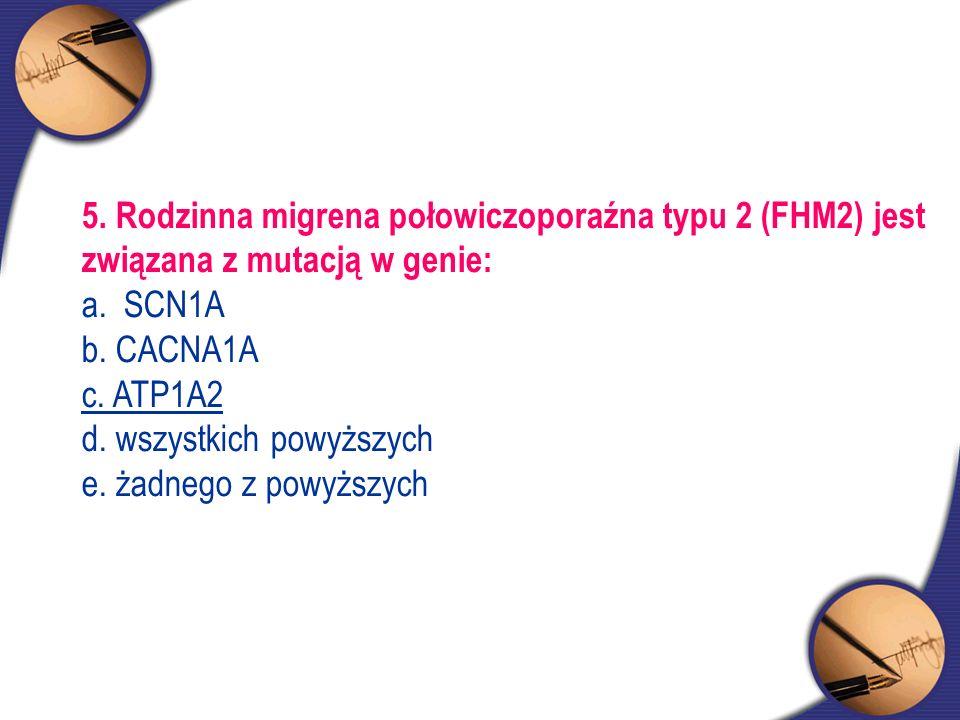 5. Rodzinna migrena połowiczoporaźna typu 2 (FHM2) jest związana z mutacją w genie: a. SCN1A b. CACNA1A c. ATP1A2 d. wszystkich powyższych e. żadnego