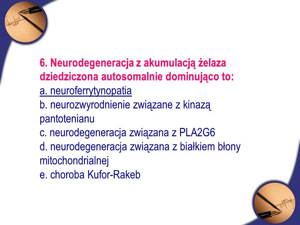 6. Neurodegeneracja z akumulacją żelaza dziedziczona autosomalnie dominująco to: a. neuroferrytynopatia b. neurozwyrodnienie związane z kinazą pantote