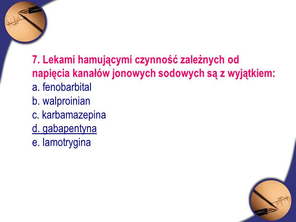 7. Lekami hamującymi czynność zależnych od napięcia kanałów jonowych sodowych są z wyjątkiem: a. fenobarbital b. walproinian c. karbamazepina d. gabap