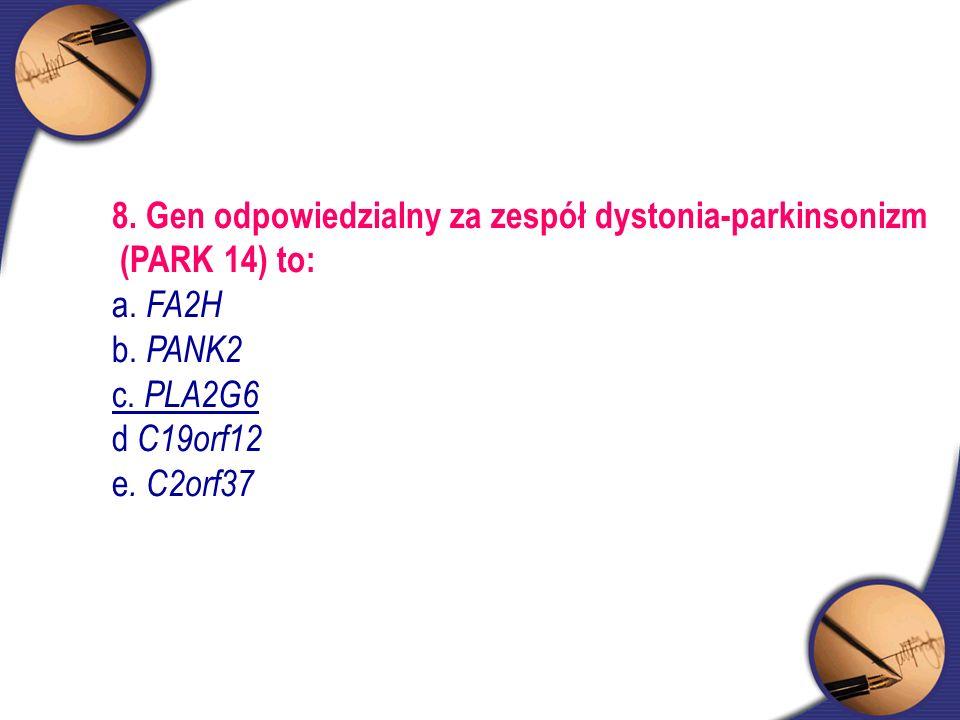 8. Gen odpowiedzialny za zespół dystonia-parkinsonizm (PARK 14) to: a. FA2H b. PANK2 c. PLA2G6 d C19orf12 e. C2orf37