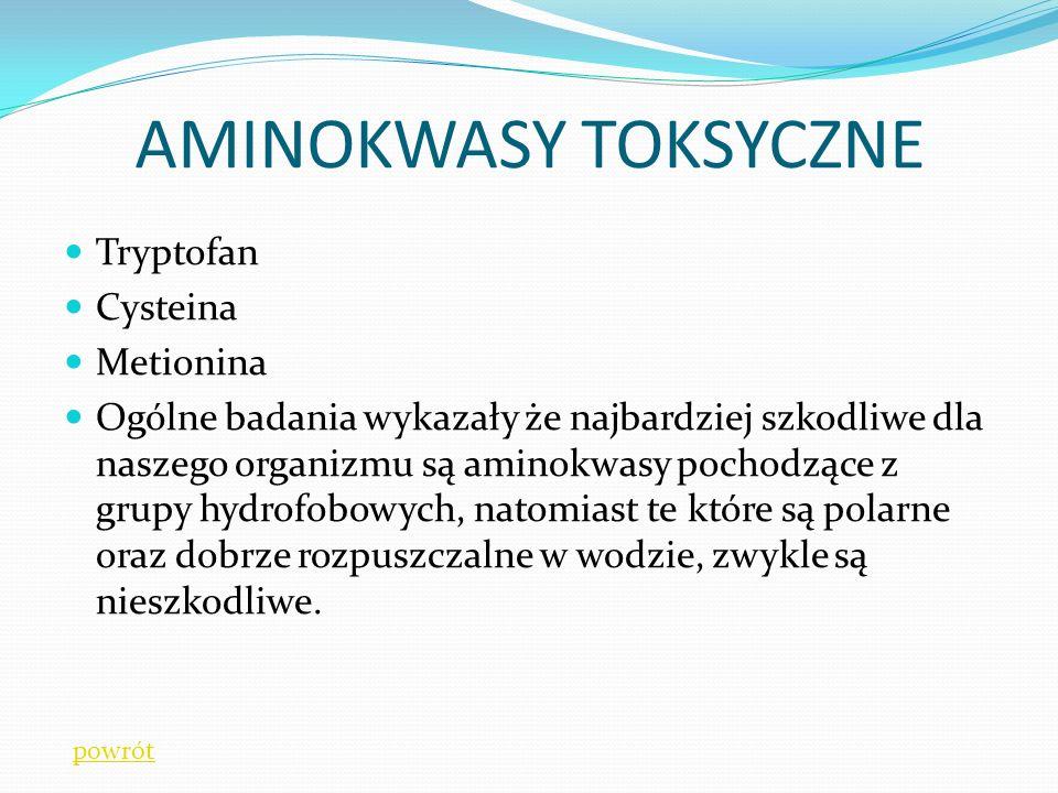 Tryptofan Cysteina Metionina Ogólne badania wykazały że najbardziej szkodliwe dla naszego organizmu są aminokwasy pochodzące z grupy hydrofobowych, natomiast te które są polarne oraz dobrze rozpuszczalne w wodzie, zwykle są nieszkodliwe.