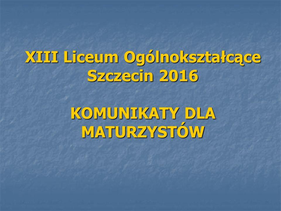 XIII Liceum Ogólnokształcące Szczecin 2016 KOMUNIKATY DLA MATURZYSTÓW
