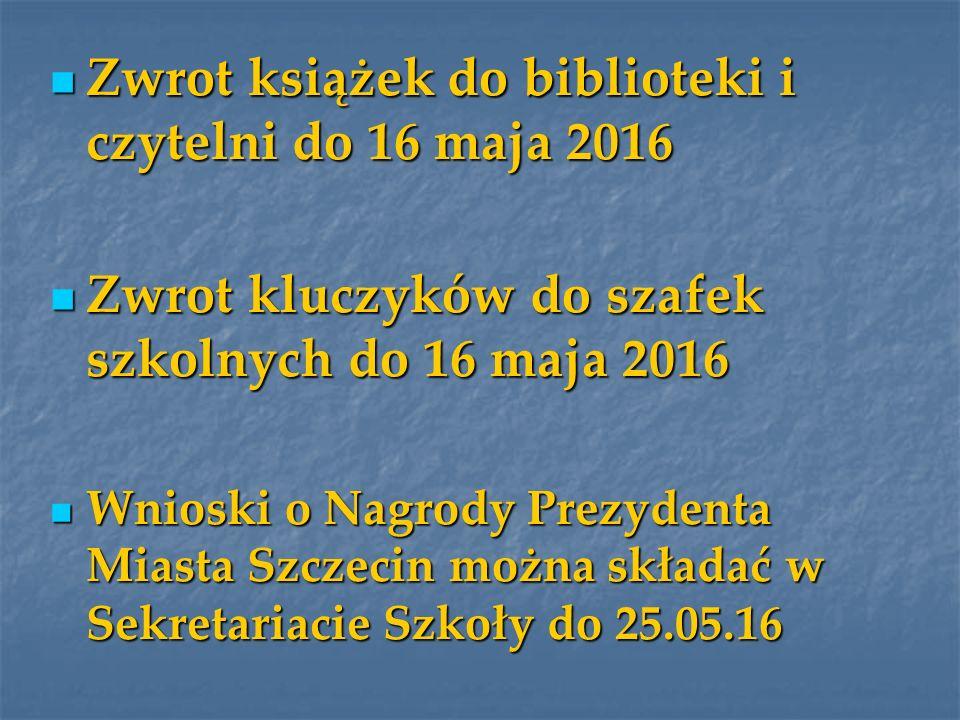 Zwrot książek do biblioteki i czytelni do 16 maja 2016 Zwrot książek do biblioteki i czytelni do 16 maja 2016 Zwrot kluczyków do szafek szkolnych do 16 maja 2016 Zwrot kluczyków do szafek szkolnych do 16 maja 2016 Wnioski o Nagrody Prezydenta Miasta Szczecin można składać w Sekretariacie Szkoły do 25.05.16 Wnioski o Nagrody Prezydenta Miasta Szczecin można składać w Sekretariacie Szkoły do 25.05.16