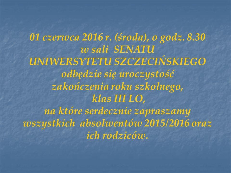 01 czerwca 2016 r. (środa), o godz. 8.30 w sali SENATU UNIWERSYTETU SZCZECIŃSKIEGO odbędzie się uroczystość zakończenia roku szkolnego, klas III LO, n