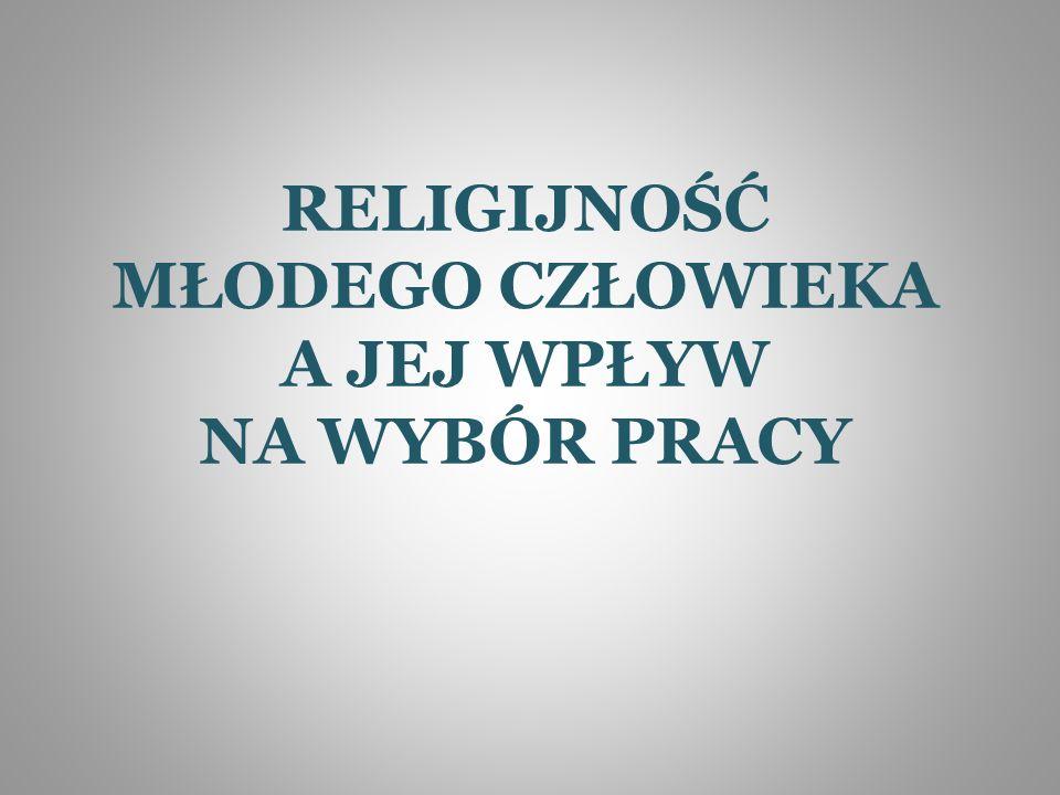 RELIGIJNOŚĆ MŁODEGO CZŁOWIEKA A JEJ WPŁYW NA WYBÓR PRACY