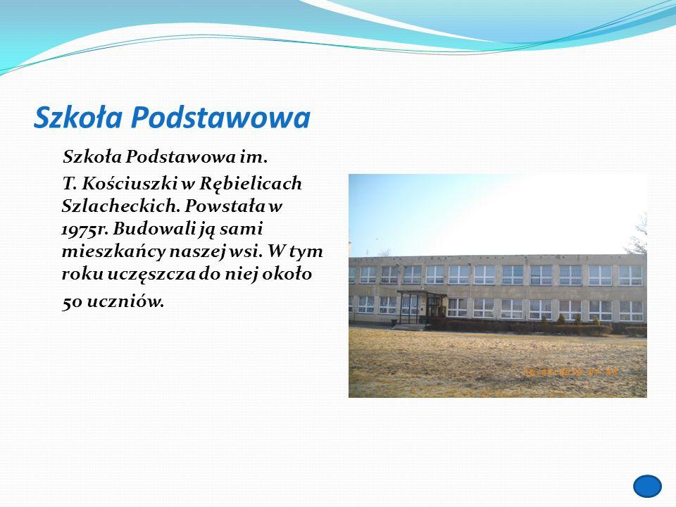 Szkoła Podstawowa Szkoła Podstawowa im. T. Kościuszki w Rębielicach Szlacheckich. Powstała w 1975r. Budowali ją sami mieszkańcy naszej wsi. W tym roku