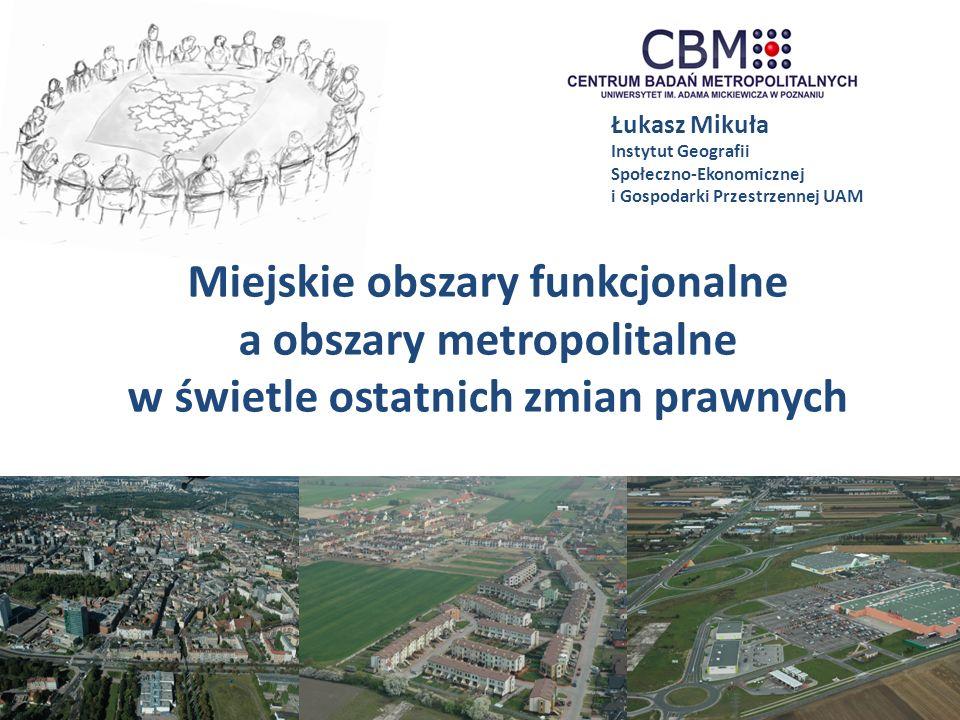 Projekt częściowo finansowany przez Unię Europejską w ramach Programu Operacyjnego Pomoc Techniczna 2007 - 2013 Łukasz Mikuła Instytut Geografii Społeczno-Ekonomicznej i Gospodarki Przestrzennej UAM Miejskie obszary funkcjonalne a obszary metropolitalne w świetle ostatnich zmian prawnych