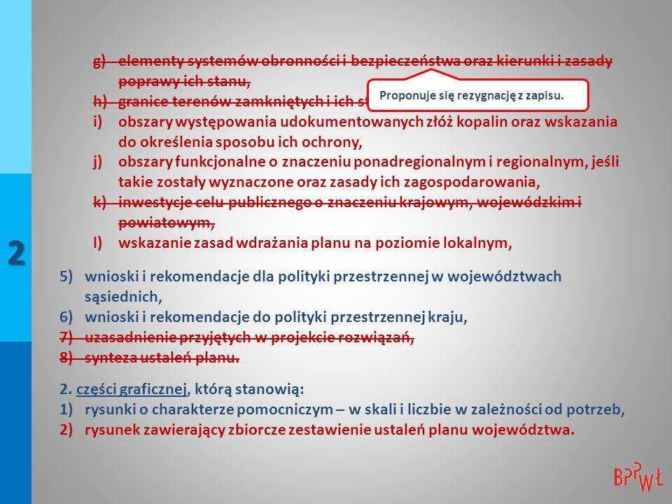 2 g)elementy systemów obronności i bezpieczeństwa oraz kierunki i zasady poprawy ich stanu, h)granice terenów zamkniętych i ich stref ochronnych, i)obszary występowania udokumentowanych złóż kopalin oraz wskazania do określenia sposobu ich ochrony, j)obszary funkcjonalne o znaczeniu ponadregionalnym i regionalnym, jeśli takie zostały wyznaczone oraz zasady ich zagospodarowania, k)inwestycje celu publicznego o znaczeniu krajowym, wojewódzkim i powiatowym, l)wskazanie zasad wdrażania planu na poziomie lokalnym, 5)wnioski i rekomendacje dla polityki przestrzennej w województwach sąsiednich, 6)wnioski i rekomendacje do polityki przestrzennej kraju, 7)uzasadnienie przyjętych w projekcie rozwiązań, 8)synteza ustaleń planu.