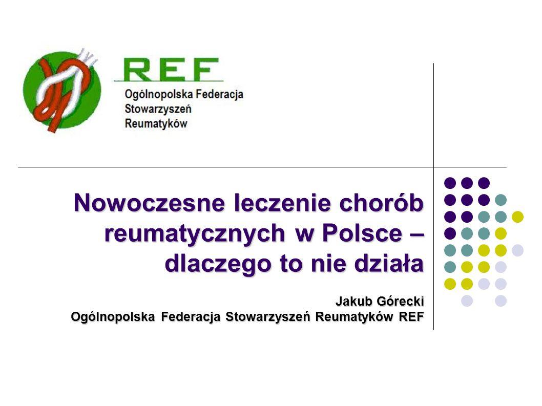 Nowoczesne leczenie chorób reumatycznych w Polsce – dlaczego to nie działa Jakub Górecki Ogólnopolska Federacja Stowarzyszeń Reumatyków REF