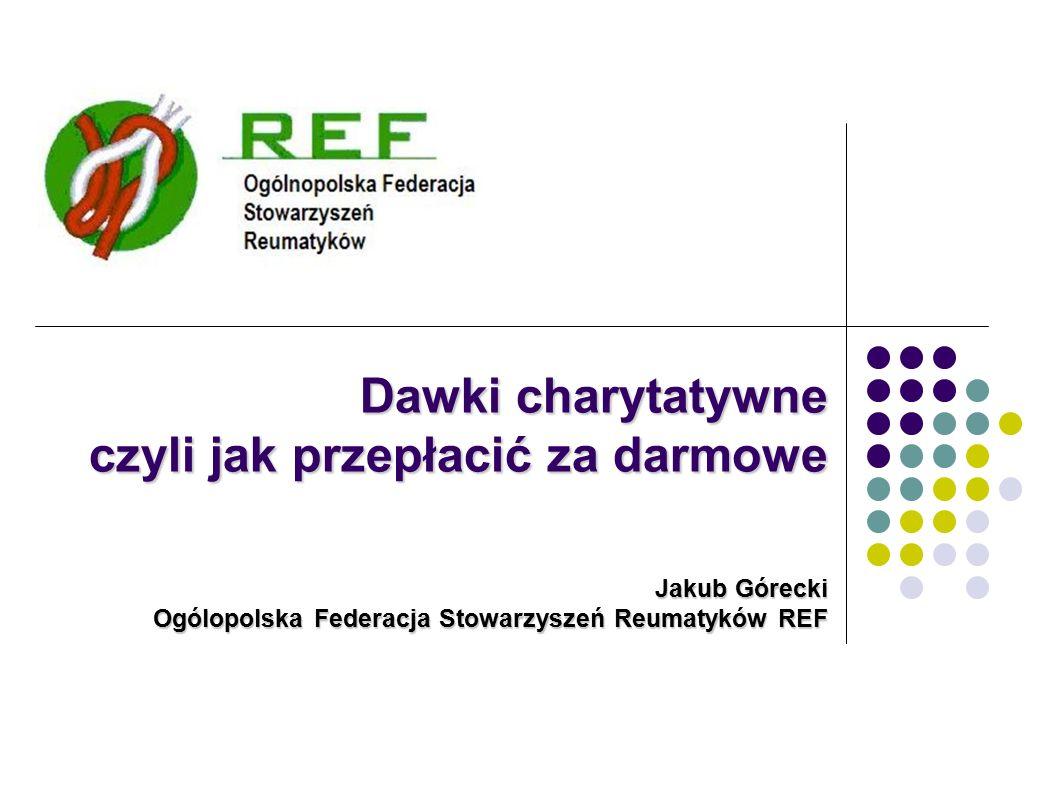 Dawki charytatywne czyli jak przepłacić za darmowe Jakub Górecki Ogólopolska Federacja Stowarzyszeń Reumatyków REF