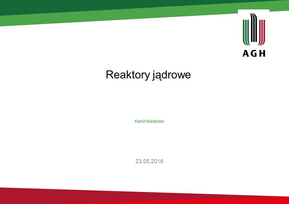 Reaktory jądrowe 23.05.2016 Kamil Niedziela