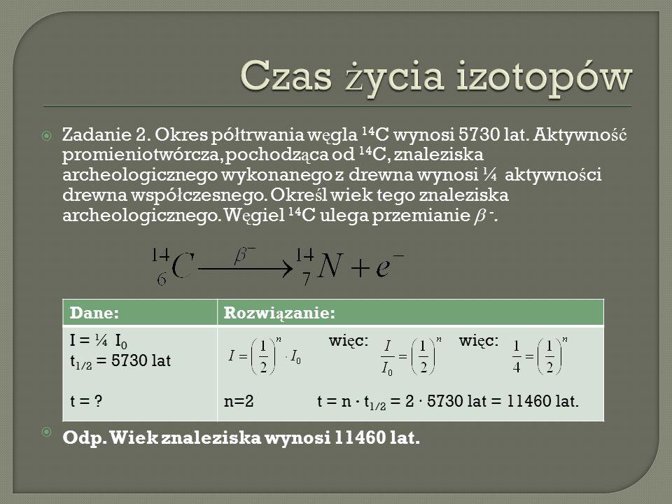  Zadanie 2. Okres pó ł trwania w ę gla 14 C wynosi 5730 lat.