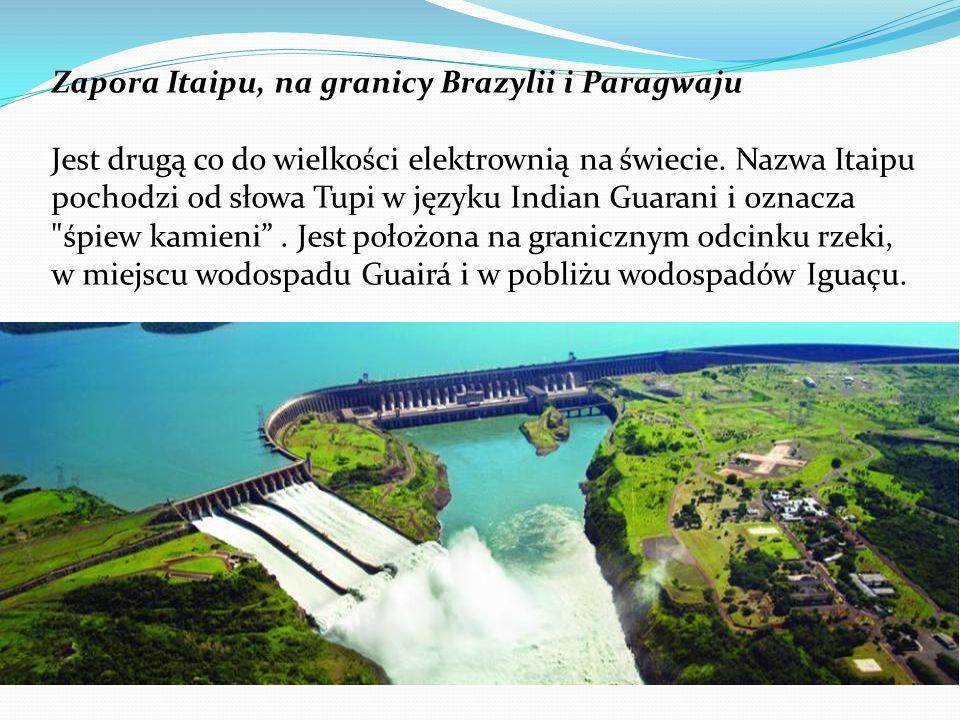 Zapora Itaipu, na granicy Brazylii i Paragwaju Jest drugą co do wielkości elektrownią na świecie. Nazwa Itaipu pochodzi od słowa Tupi w języku Indian