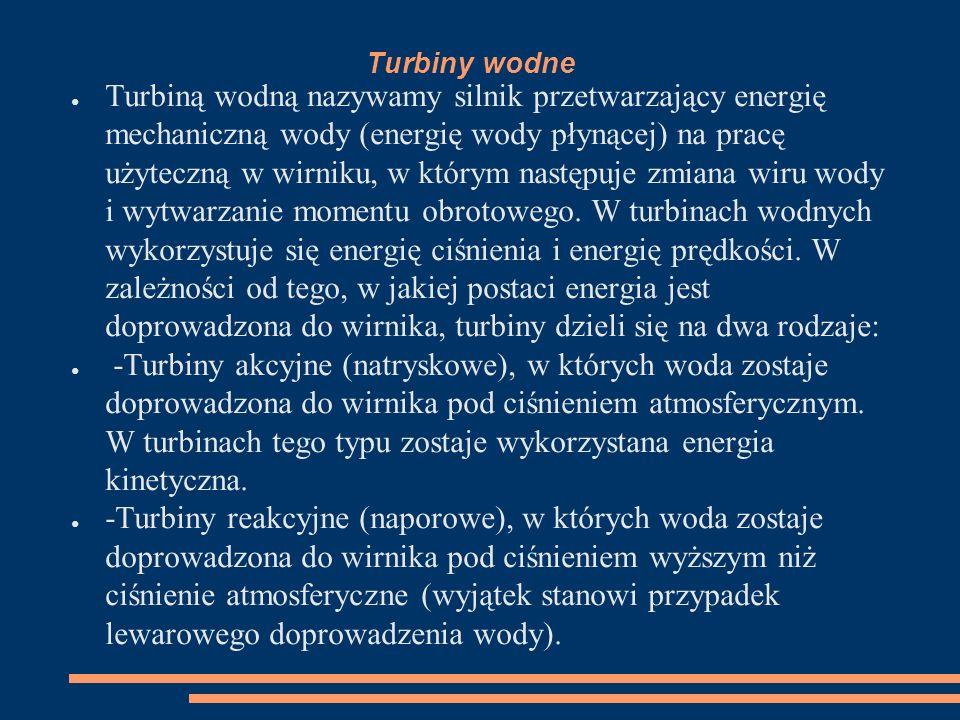 Turbiny wodne ● Turbiną wodną nazywamy silnik przetwarzający energię mechaniczną wody (energię wody płynącej) na pracę użyteczną w wirniku, w którym n