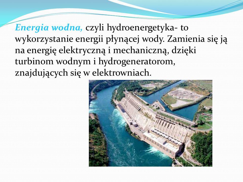 Energia wodna, czyli hydroenergetyka- to wykorzystanie energii płynącej wody. Zamienia się ją na energię elektryczną i mechaniczną, dzięki turbinom wo