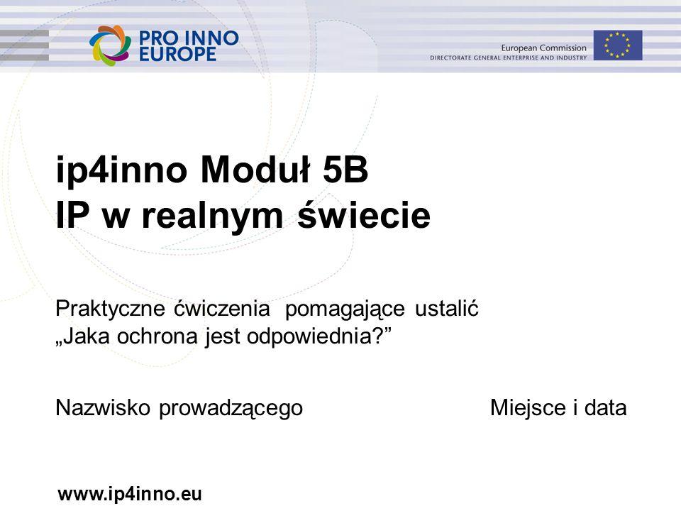 """www.ip4inno.eu ip4inno Moduł 5B IP w realnym świecie Praktyczne ćwiczenia pomagające ustalić """"Jaka ochrona jest odpowiednia Nazwisko prowadzącegoMiejsce i data"""